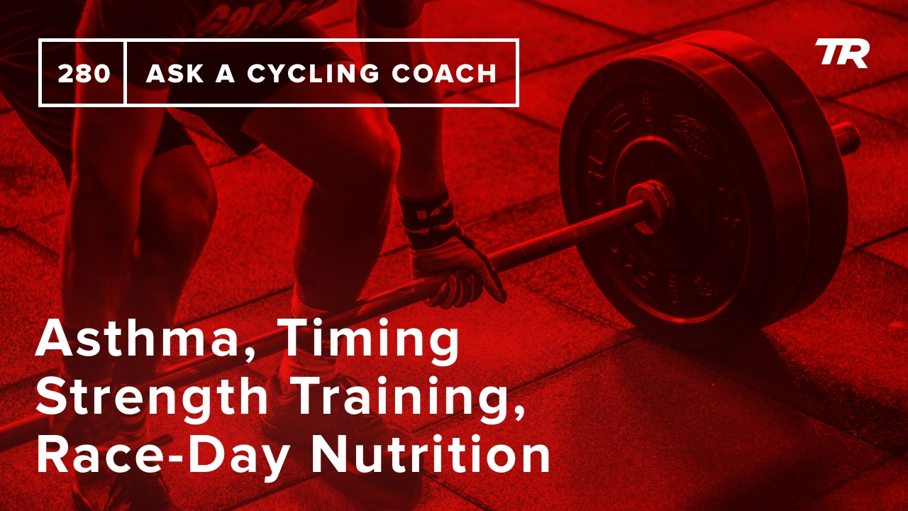 Asthma, Timing Strength Training, Race-Day Nutrition and More – Ask a Cycling Coach 280